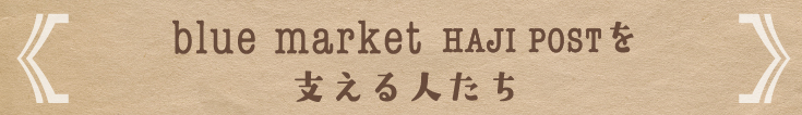 blue market HAJI POSTを支える人たち